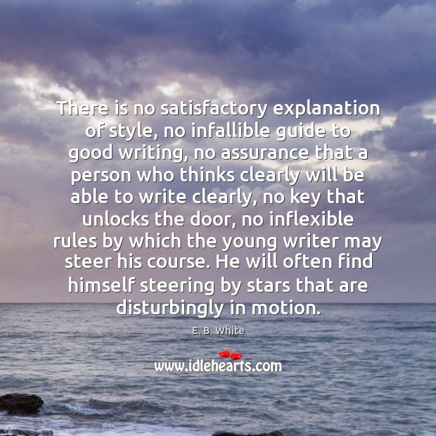 There is no satisfactory explanation of style, no infallible guide to good E. B. White Picture Quote