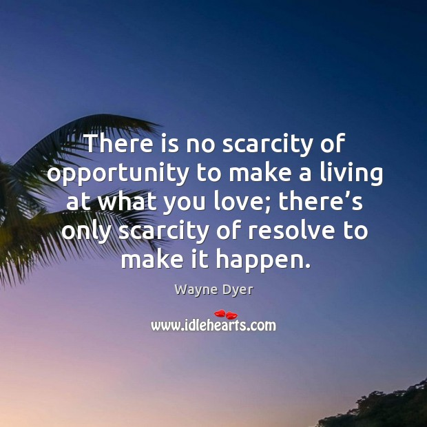 Image, There is no scarcity of opportunity to make a living at what you love; there's only scarcity of resolve to make it happen.