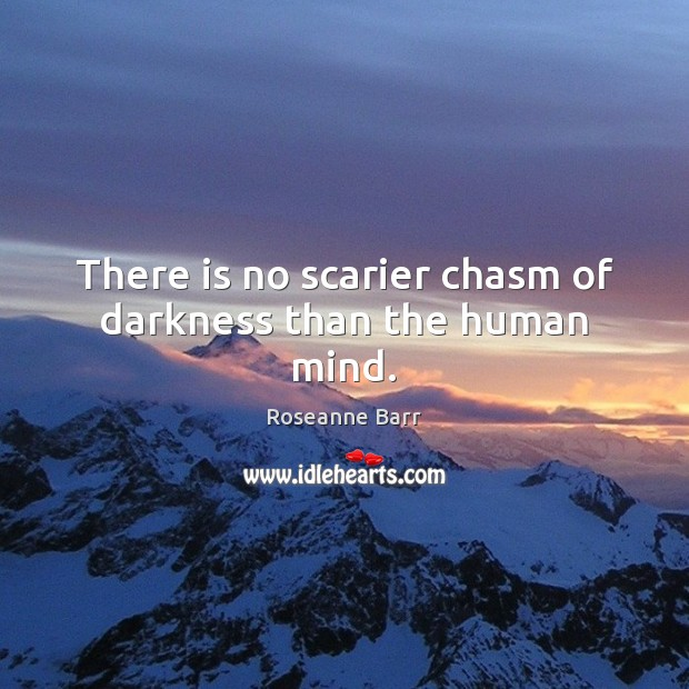 There is no scarier chasm of darkness than the human mind. Roseanne Barr Picture Quote