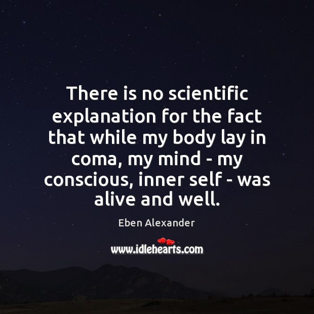 There is no scientific explanation for the fact that while my body Eben Alexander Picture Quote