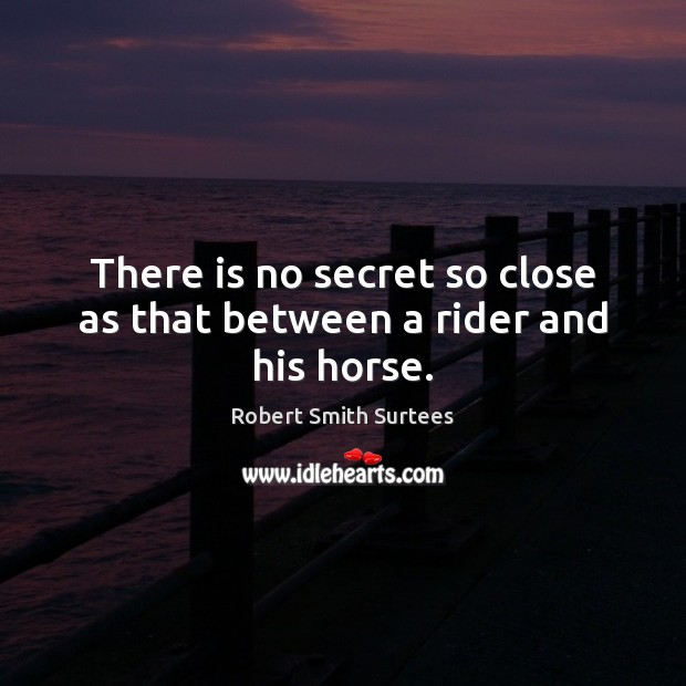 There is no secret so close as that between a rider and his horse. Robert Smith Surtees Picture Quote
