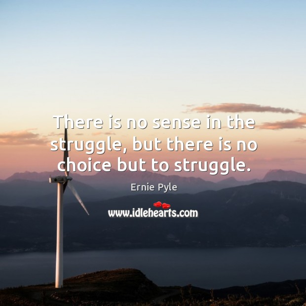 There is no sense in the struggle, but there is no choice but to struggle. Image