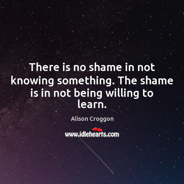 Image, There is no shame in not knowing something. The shame is in not being willing to learn.