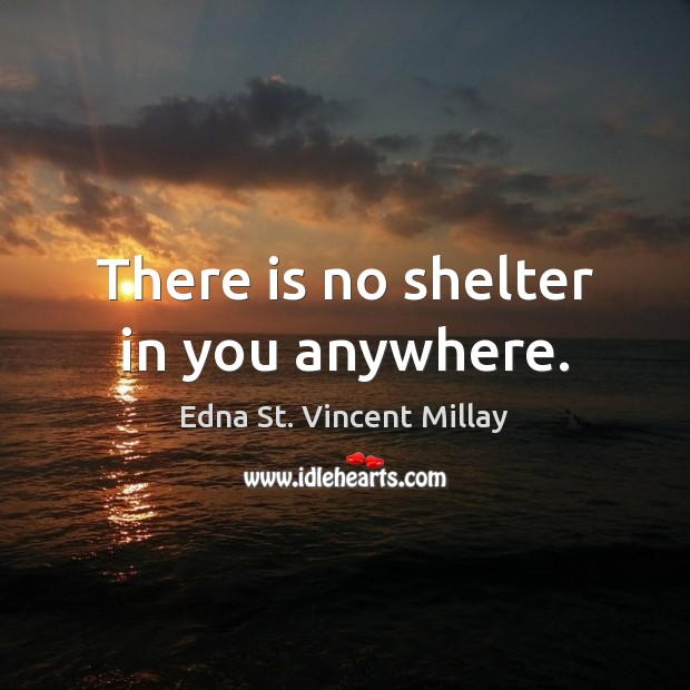 There is no shelter in you anywhere. Edna St. Vincent Millay Picture Quote