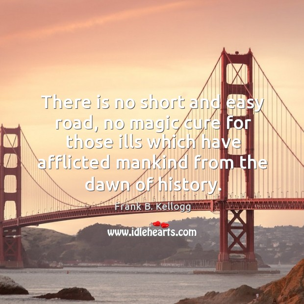 There is no short and easy road, no magic cure for those ills which have afflicted Frank B. Kellogg Picture Quote