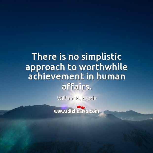 There is no simplistic approach to worthwhile achievement in human affairs. Image