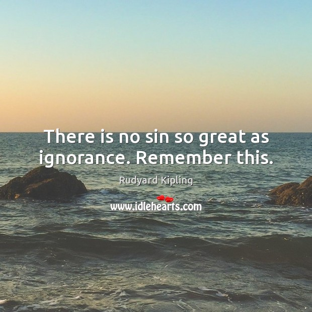 There is no sin so great as ignorance. Remember this. Image
