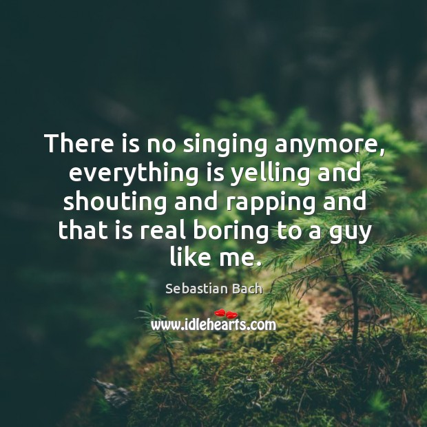 There is no singing anymore, everything is yelling and shouting and rapping and that is real boring to a guy like me. Image
