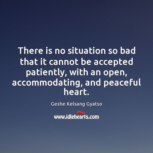There is no situation so bad that it cannot be accepted patiently, Geshe Kelsang Gyatso Picture Quote