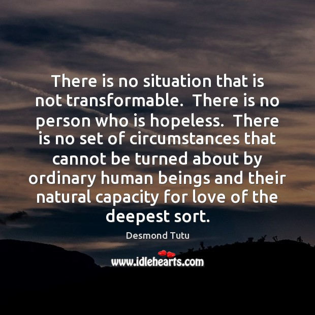 There is no situation that is not transformable.  There is no person Image