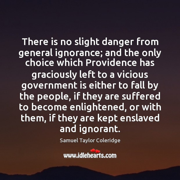 There is no slight danger from general ignorance; and the only choice Samuel Taylor Coleridge Picture Quote