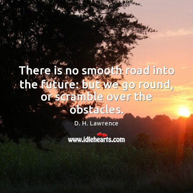 There is no smooth road into the future: but we go round, or scramble over the obstacles. D. H. Lawrence Picture Quote