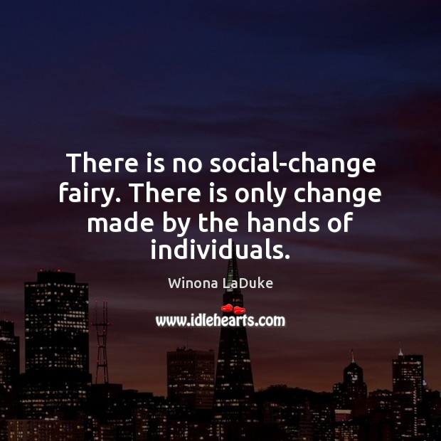 Image, There is no social-change fairy. There is only change made by the hands of individuals.