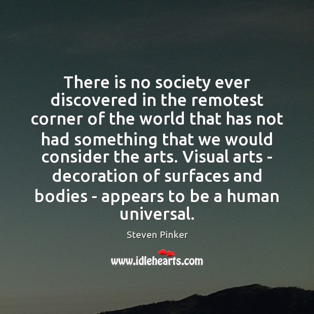 There is no society ever discovered in the remotest corner of the Steven Pinker Picture Quote