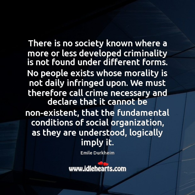 There is no society known where a more or less developed criminality Emile Durkheim Picture Quote
