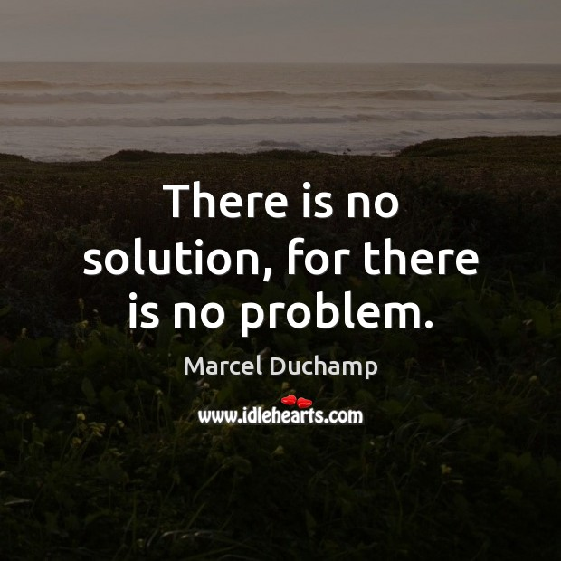There is no solution, for there is no problem. Image