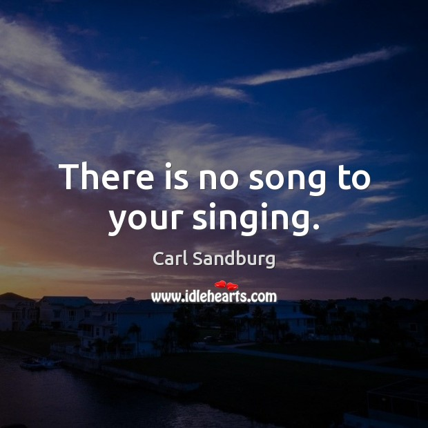 There is no song to your singing. Carl Sandburg Picture Quote