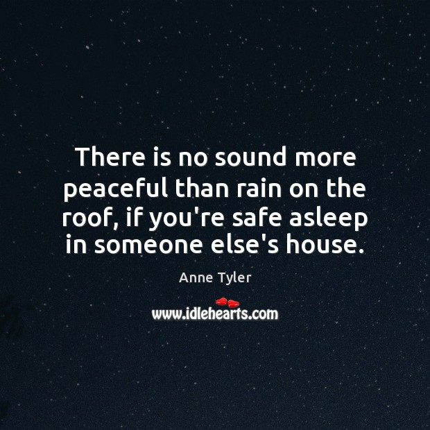 There is no sound more peaceful than rain on the roof, if Anne Tyler Picture Quote