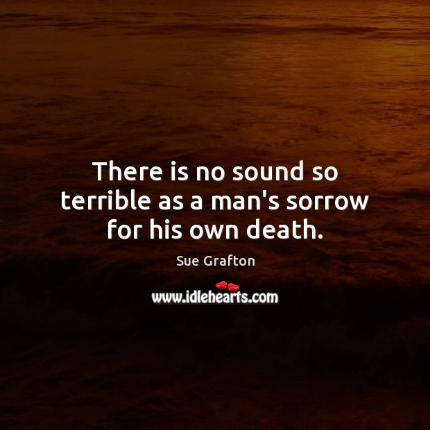 There is no sound so terrible as a man's sorrow for his own death. Sue Grafton Picture Quote