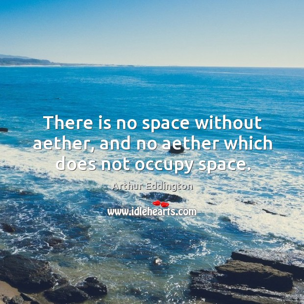 There is no space without aether, and no aether which does not occupy space. Arthur Eddington Picture Quote