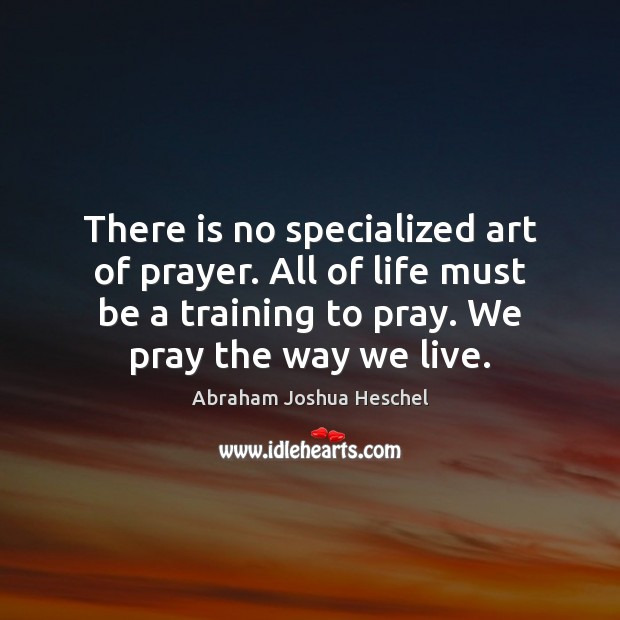 There is no specialized art of prayer. All of life must be Abraham Joshua Heschel Picture Quote
