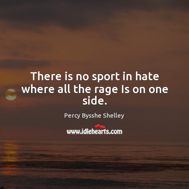There is no sport in hate where all the rage Is on one side. Image