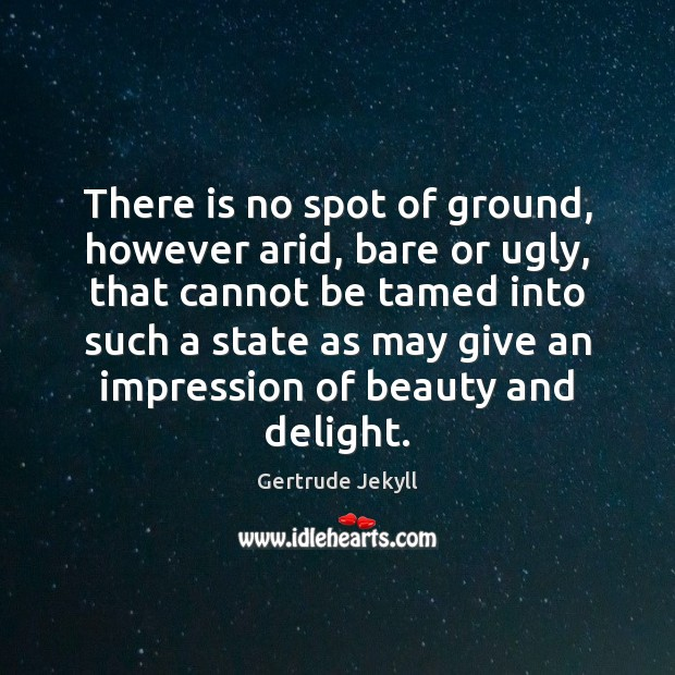Image, There is no spot of ground, however arid, bare or ugly, that