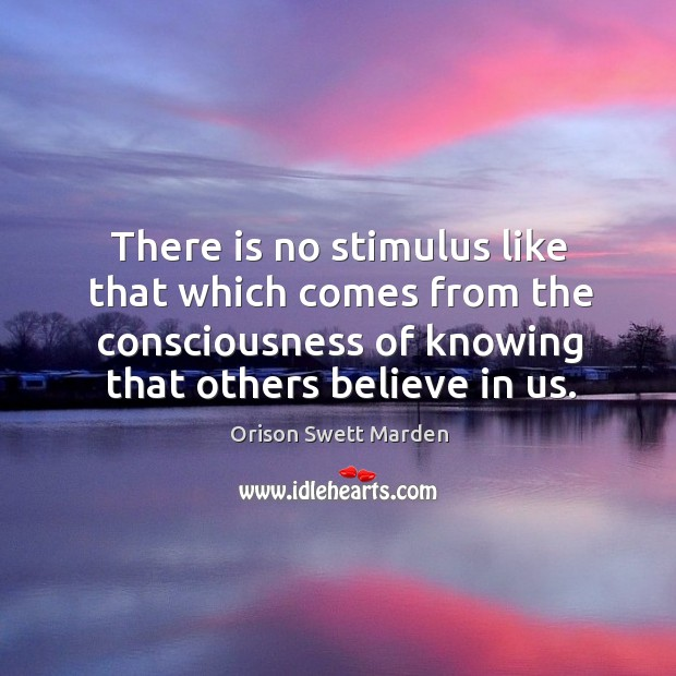 There is no stimulus like that which comes from the consciousness of knowing that others believe in us. Image