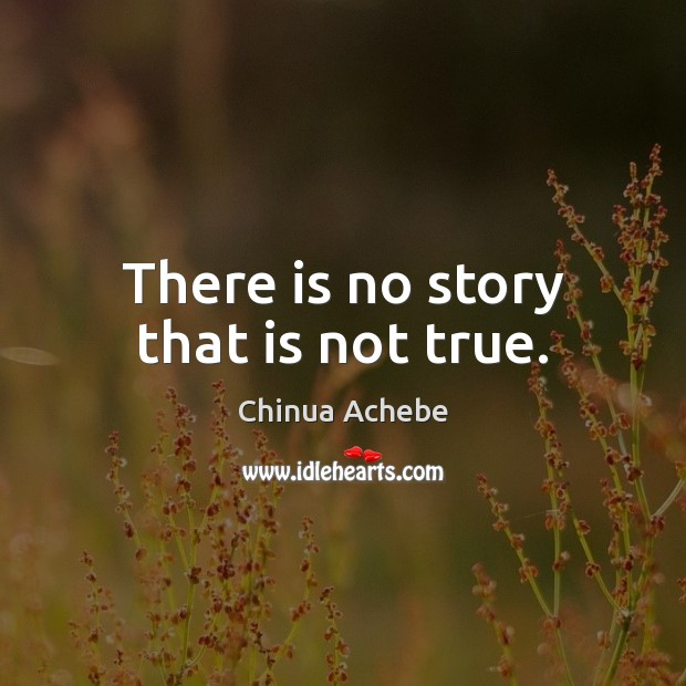 There is no story that is not true. Chinua Achebe Picture Quote