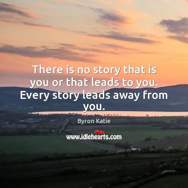 There is no story that is you or that leads to you. Every story leads away from you. Byron Katie Picture Quote