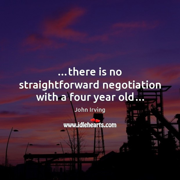 …there is no straightforward negotiation with a four year old… John Irving Picture Quote