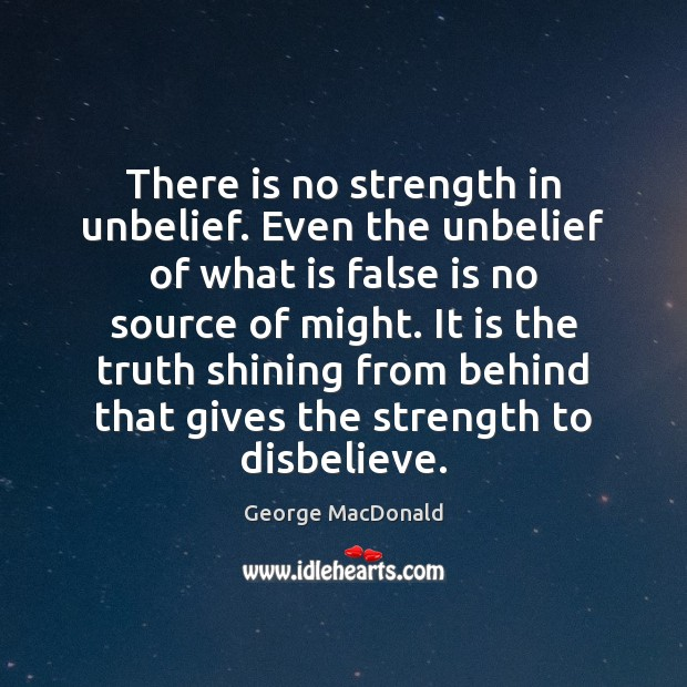 Image, There is no strength in unbelief. Even the unbelief of what is