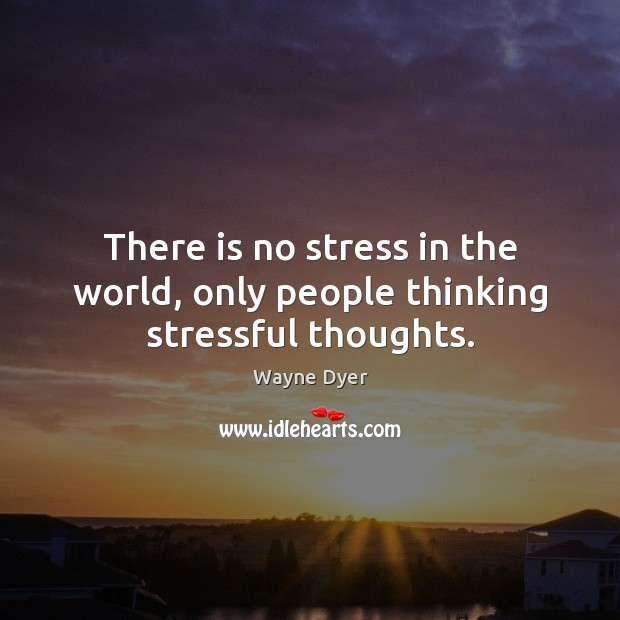 There is no stress in the world, only people thinking stressful thoughts. Image