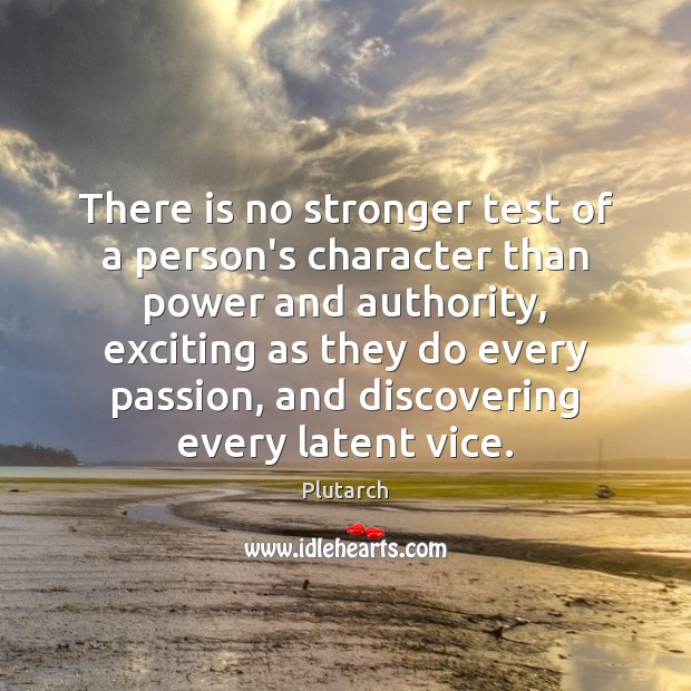 There is no stronger test of a person's character than power and Plutarch Picture Quote