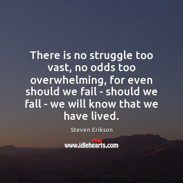 There is no struggle too vast, no odds too overwhelming, for even Steven Erikson Picture Quote