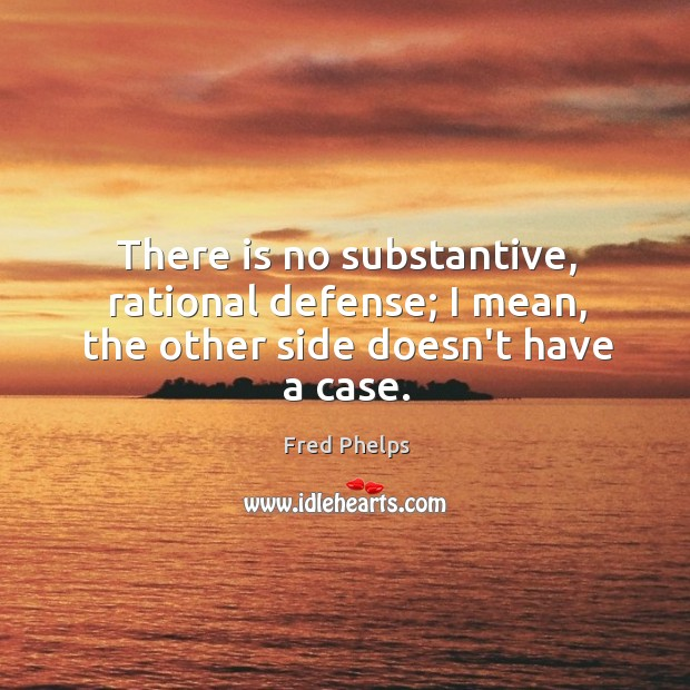 There is no substantive, rational defense; I mean, the other side doesn't have a case. Fred Phelps Picture Quote