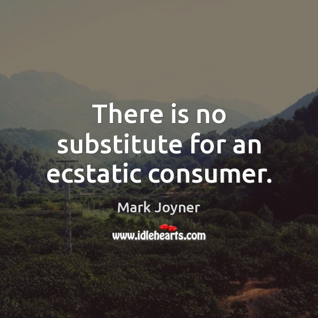 There is no substitute for an ecstatic consumer. Image