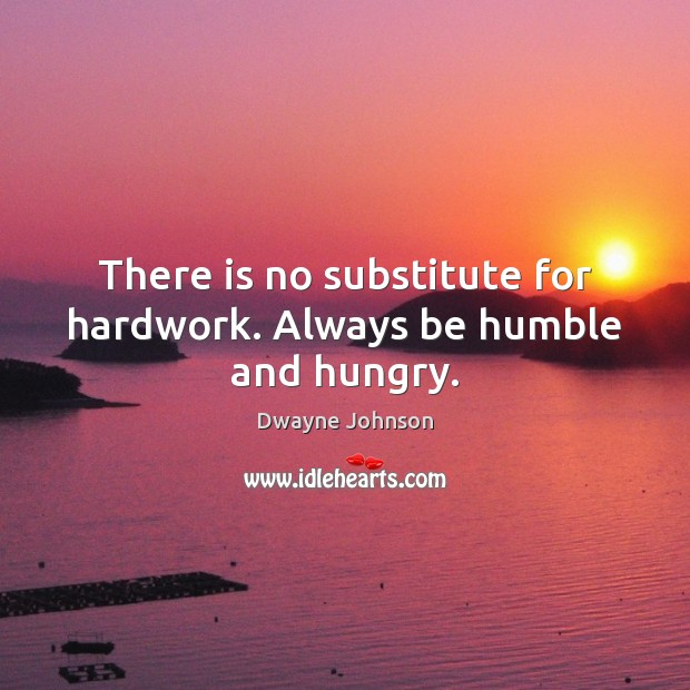 There is no substitute for hardwork. Always be humble and hungry. Dwayne Johnson Picture Quote