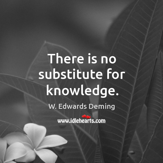 There is no substitute for knowledge. W. Edwards Deming Picture Quote
