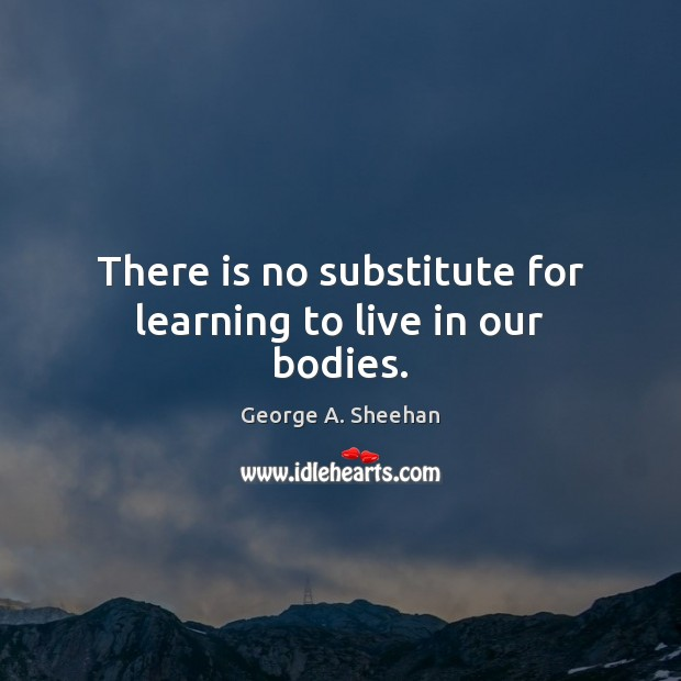 There is no substitute for learning to live in our bodies. George A. Sheehan Picture Quote
