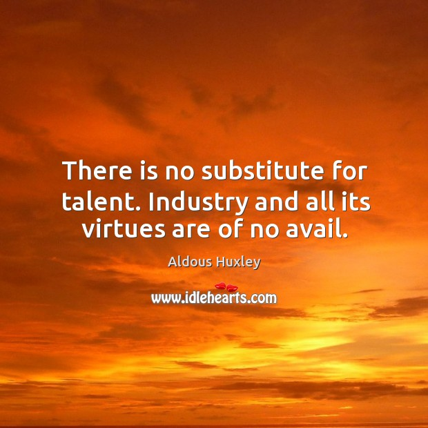 There is no substitute for talent. Industry and all its virtues are of no avail. Image