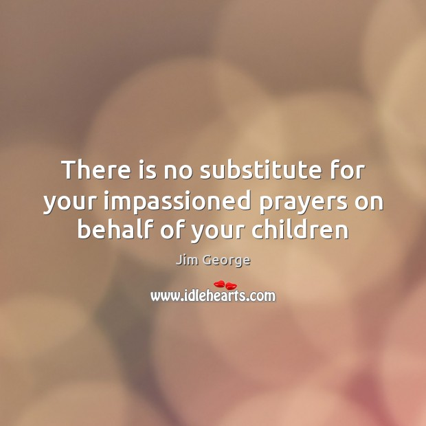 There is no substitute for your impassioned prayers on behalf of your children Image