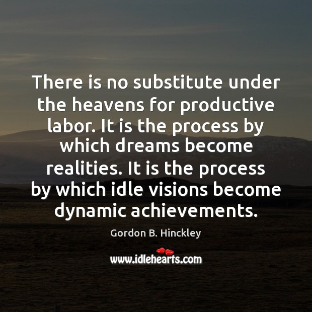 There is no substitute under the heavens for productive labor. It is Gordon B. Hinckley Picture Quote