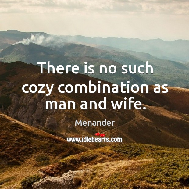 There is no such cozy combination as man and wife. Menander Picture Quote