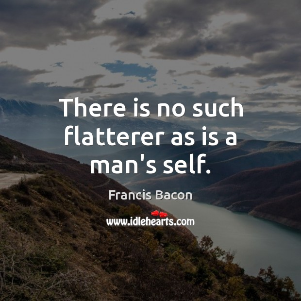There is no such flatterer as is a man's self. Francis Bacon Picture Quote