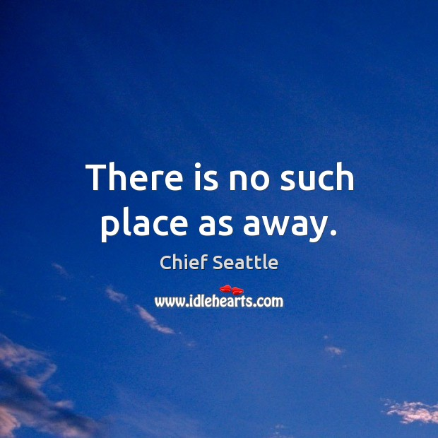 There is no such place as away. Image
