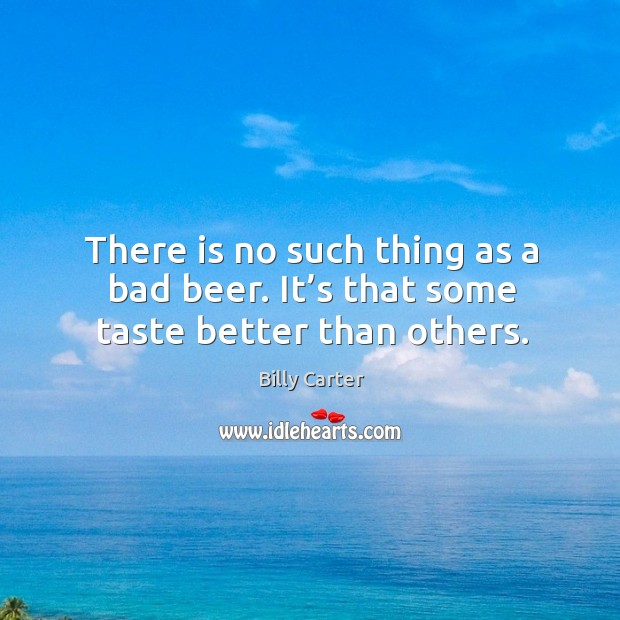 There is no such thing as a bad beer. It's that some taste better than others. Billy Carter Picture Quote