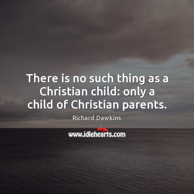 There is no such thing as a Christian child: only a child of Christian parents. Richard Dawkins Picture Quote