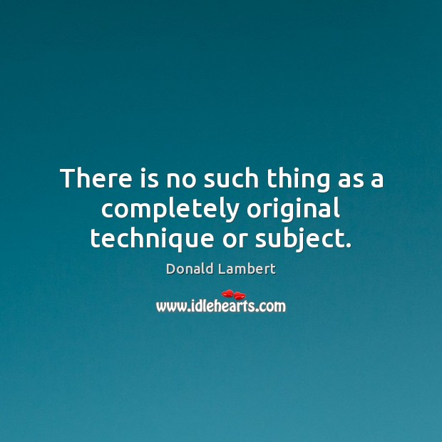 There is no such thing as a completely original technique or subject. Image