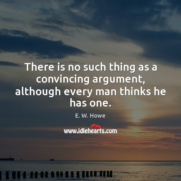 There is no such thing as a convincing argument, although every man thinks he has one. Image